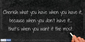 Cherish what you have when you have it, because when you don't have it ...