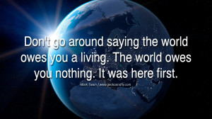 Inspiring Quotes about Life Don't go around saying the world owes you ...