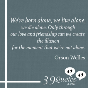 were born alone we live alone we die alone only through our love and ...