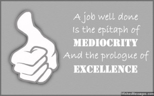 16) A job well done is the epitaph of mediocrity and the prologue of ...