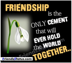 Friendship is the only cement that will ever hold the world together..