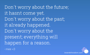 come yet. Don't worry about the past; it already happened. Don't worry ...