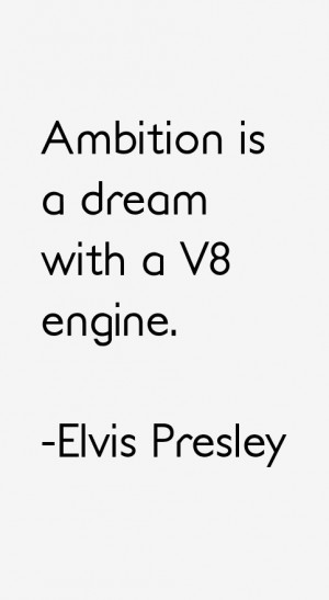 Ambition is a dream with a V8 engine.""