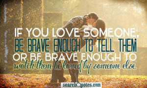 If you love someone, be brave enough to tell them or be brave enough ...