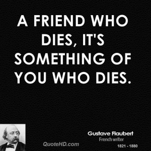 friend who dies, it's something of you who dies.