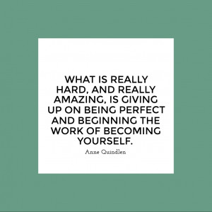 What is really hard, and really amazing, is giving up on being perfect ...