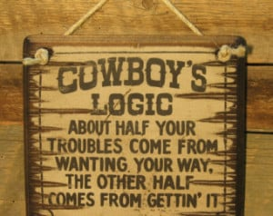 Cowboys Logic, About Half Your Trou bles Come From Wanting Your Way ...