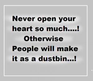 Never open your heart so much....! Otherwise people will make it as a ...