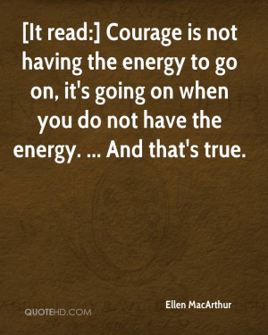Courage Is Not Having The Energy To Go On, It's Going On When You Do ...