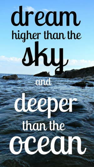 Dream higher than the sky and deeper than the ocean.