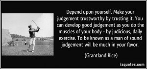 Depend upon yourself. Make your judgement trustworthy by trusting it ...