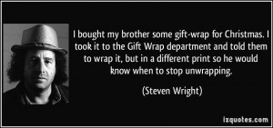 ... print so he would know when to stop unwrapping. - Steven Wright