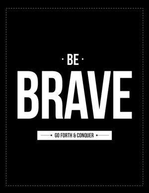 Be brave go forth and conquer