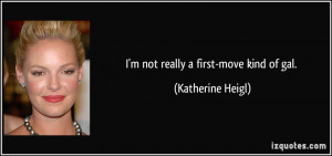 not really a first-move kind of gal. - Katherine Heigl