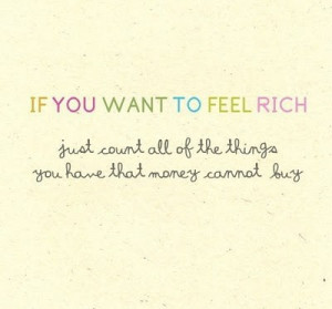 if you want to feel rich just count all of the things you have that ...