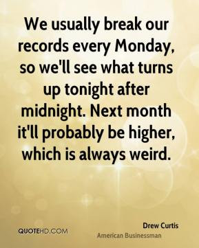 Drew Curtis - We usually break our records every Monday, so we'll see ...