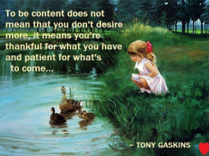 To be content does not mean that you don't desire more ,it means you ...