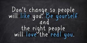 Dont Change So People Will Like You Be Yourself And The Right People ...
