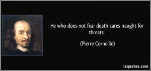 He who does not fear death cares naught for threats. - Pierre ...