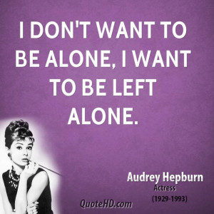 don't want to be alone, I want to be left alone.