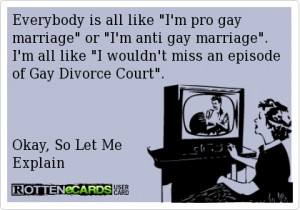 Everybody is all like I'm pro gay marriage or I'm anti gay marriage. I ...