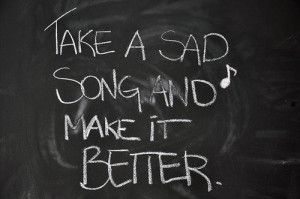 """Take A Sad Song And Make It Better """" ~ Music Quote"""