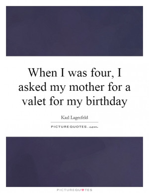 ... My Mother For A Valet For My Birthday Quote | Picture Quotes & Sayings