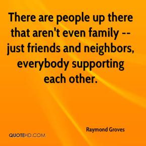 ... family -- just friends and neighbors, everybody supporting each other