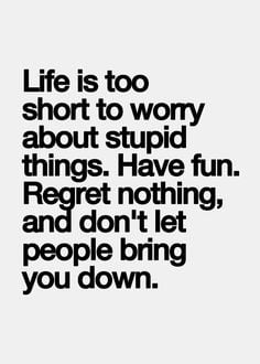 ... things! Have fun. Regret nothing, and don't let people bring you down