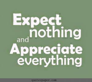 Expect nothing and Appreciate everything