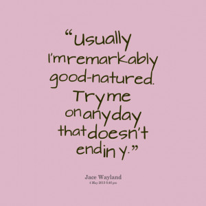 Quotes Picture: usually i'm remarkably goodnatured try me on any day ...