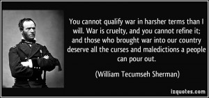 You cannot qualify war in harsher terms than I will. War is cruelty ...