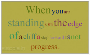 ... are standing on the edge of a cliff a step forward is not progress