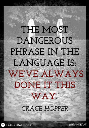 The most dangerous phrase in language is: We've always done it this ...