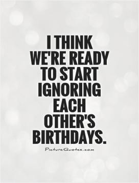 think we're ready to start ignoring each other's birthdays.
