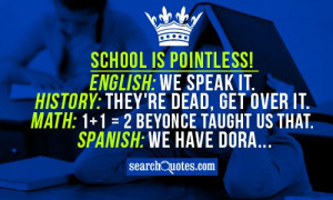 School is pointless! English: We speak it. History: They're dead, get ...