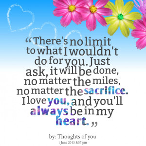 Quotes Picture: there's no limit to what i wouldn't do for you just ...