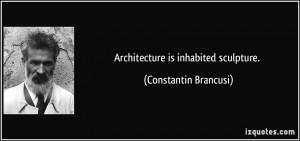 Architecture is inhabited sculpture. - Constantin Brancusi
