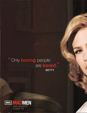 Only boring people are bored. Love Mad Men!!! My mother use to say ...