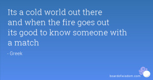 Its a cold world out there and when the fire goes out its good to know ...