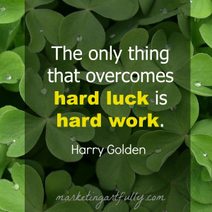The only thing that overcomes hard luck is hard work. Harry Golden