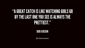 great catch is like watching girls go by the last one you see is ...