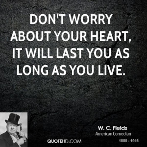 Don't worry about your heart, it will last you as long as you live.