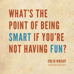 ... point of being smart if you're not having fun? Quote by Colin Wright