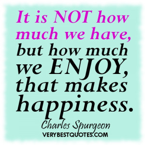 Happiness quotes - It is not how much we have, but how much we enjoy ...