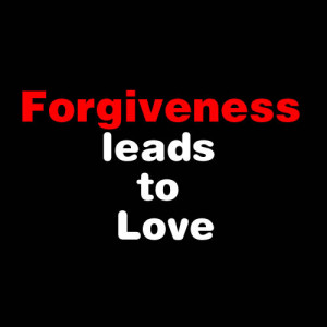 Forgiveness Leads to Love ~ Forgiveness Quote