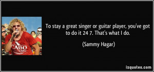 To stay a great singer or guitar player, you've got to do it 24/7 ...
