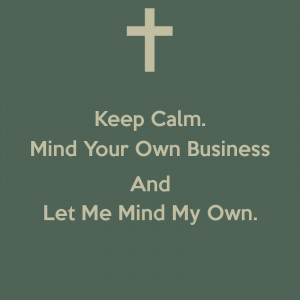 keep-calm-mind-your-own-business-and-let-me-mind-my-own-.png