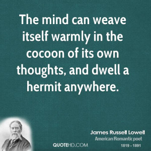 The mind can weave itself warmly in the cocoon of its own thoughts ...