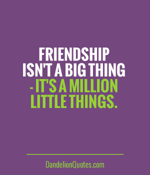 Friendship isn't a big thing - it's a million little things.